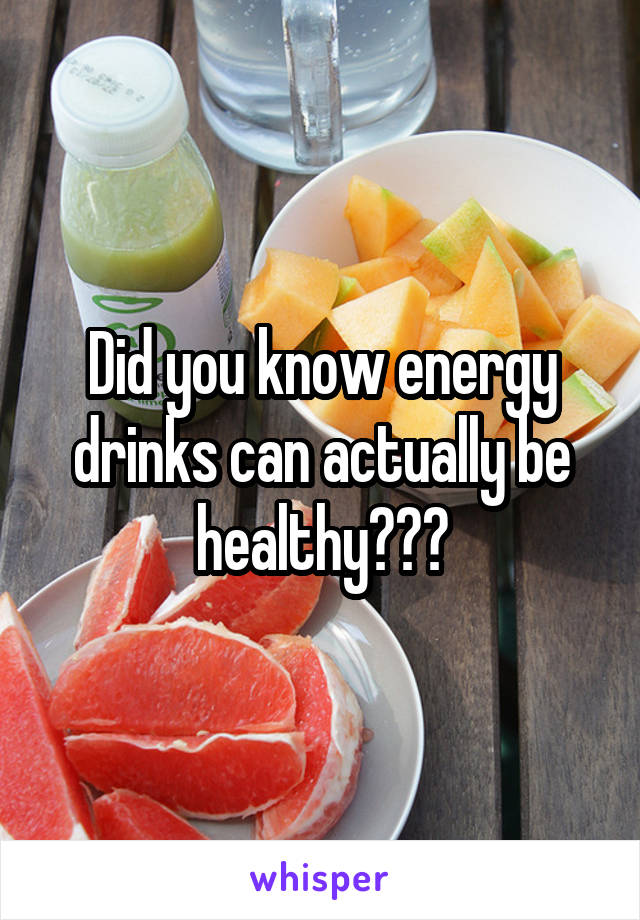 Did you know energy drinks can actually be healthy???