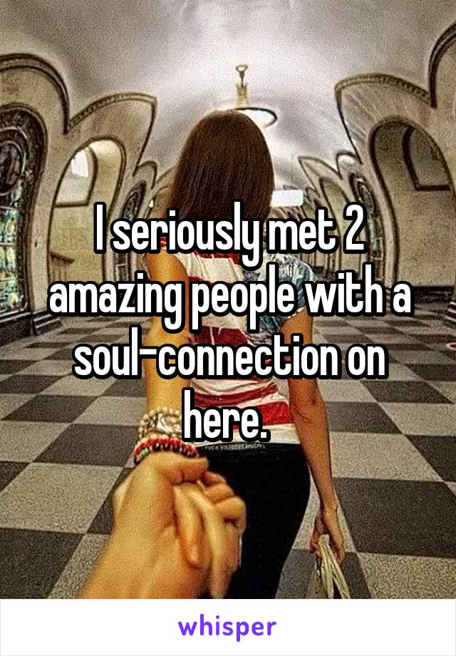I seriously met 2 amazing people with a soul-connection on here.