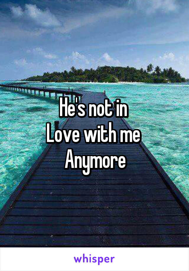 He's not in  Love with me  Anymore