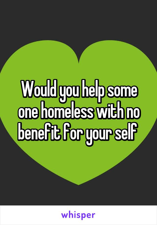 Would you help some one homeless with no benefit for your self
