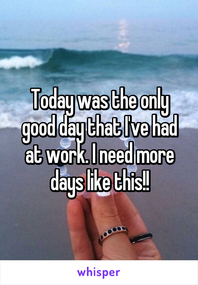 Today was the only good day that I've had at work. I need more days like this!!