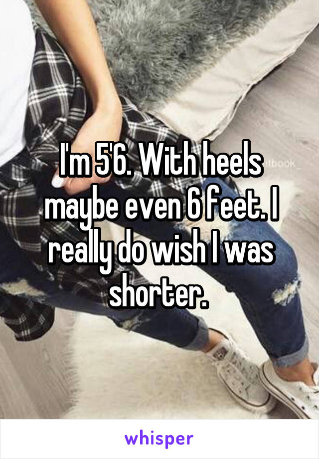 I'm 5'6. With heels maybe even 6 feet. I really do wish I was shorter.