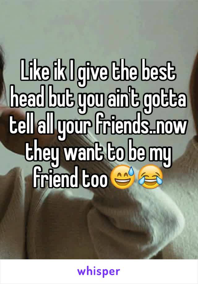 Like ik I give the best head but you ain't gotta tell all your friends..now they want to be my friend too😅😂