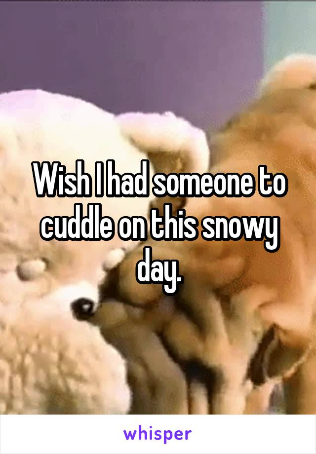 Wish I had someone to cuddle on this snowy day.