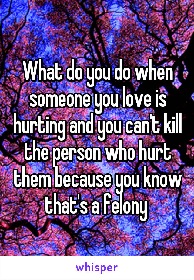What do you do when someone you love is hurting and you can't kill the person who hurt them because you know that's a felony
