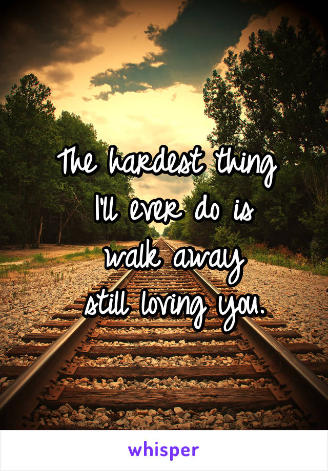 The hardest thing  I'll ever do is  walk away  still loving you.