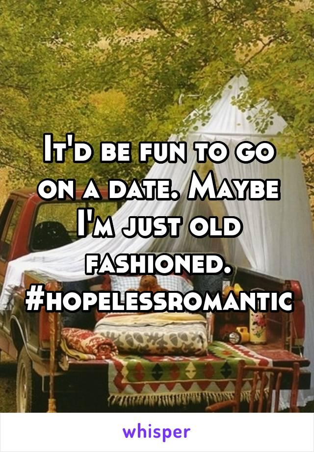 It'd be fun to go on a date. Maybe I'm just old fashioned. #hopelessromantic