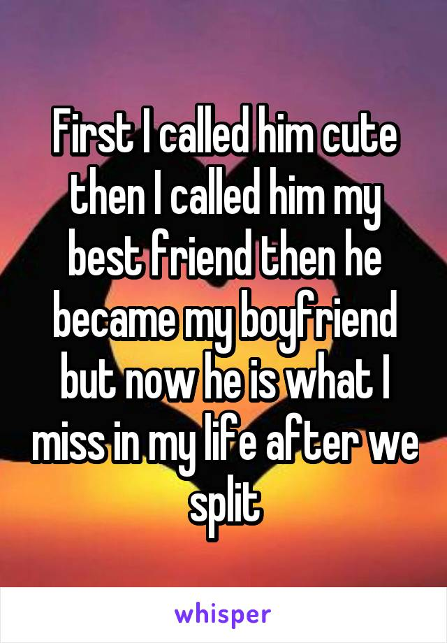 First I called him cute then I called him my best friend then he became my boyfriend but now he is what I miss in my life after we split