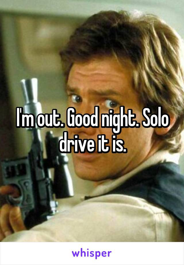 I'm out. Good night. Solo drive it is.