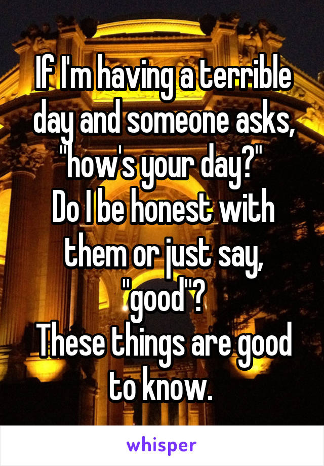 """If I'm having a terrible day and someone asks, """"how's your day?""""  Do I be honest with them or just say, """"good""""? These things are good to know."""