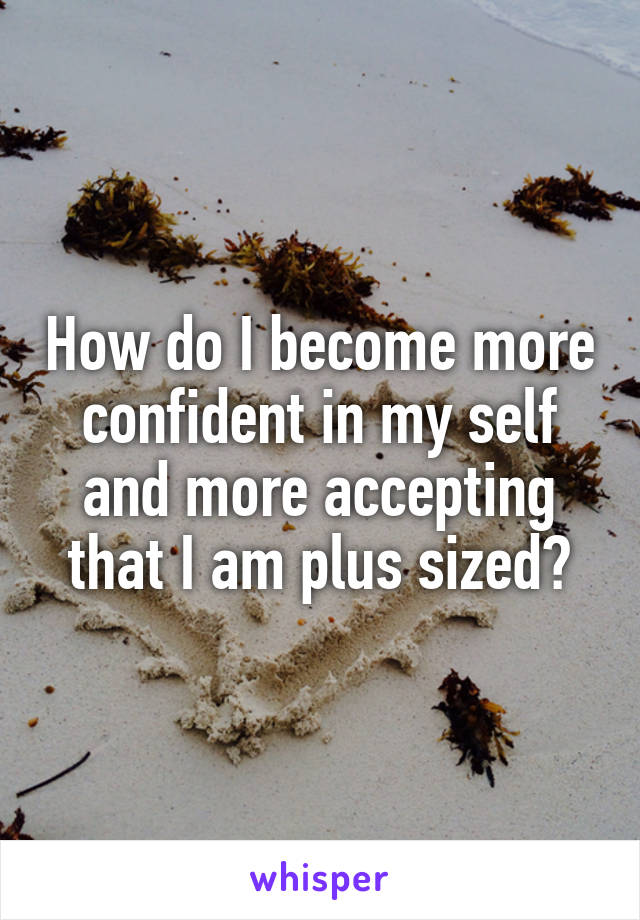 How do I become more confident in my self and more accepting that I am plus sized?