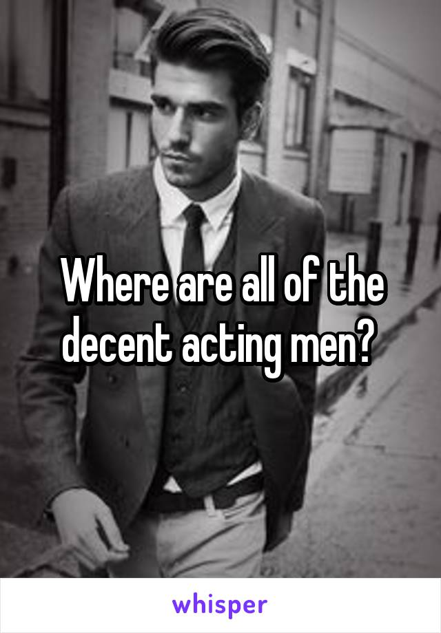 Where are all of the decent acting men?