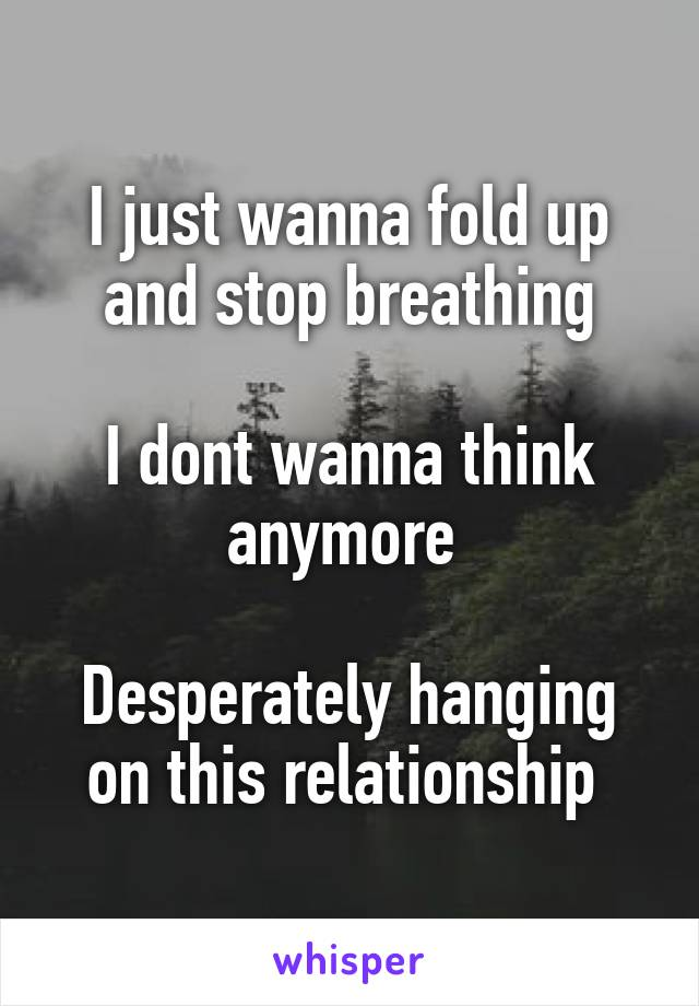 I just wanna fold up and stop breathing  I dont wanna think anymore   Desperately hanging on this relationship