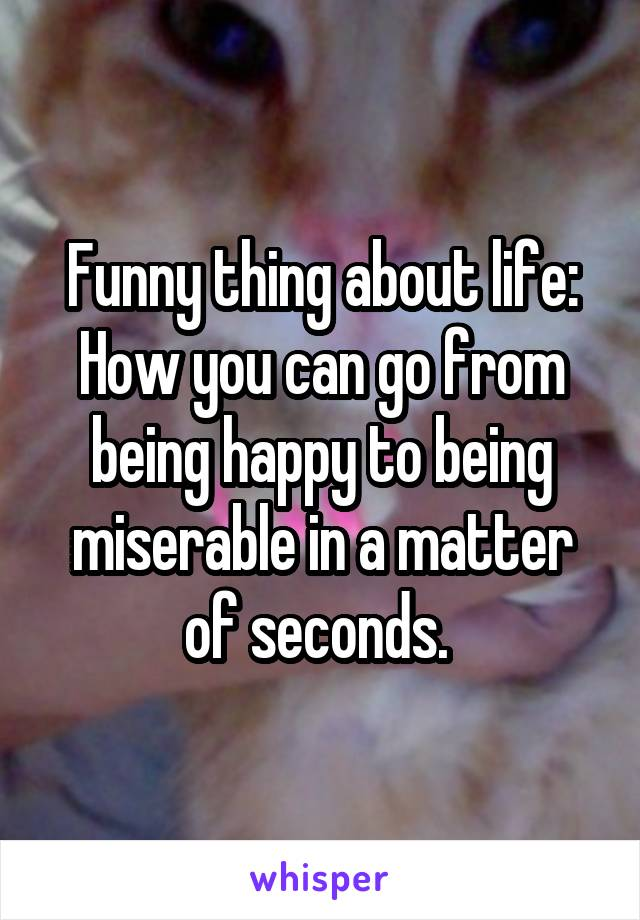 Funny thing about life: How you can go from being happy to being miserable in a matter of seconds.