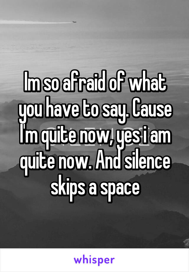 Im so afraid of what you have to say. Cause I'm quite now, yes i am quite now. And silence skips a space