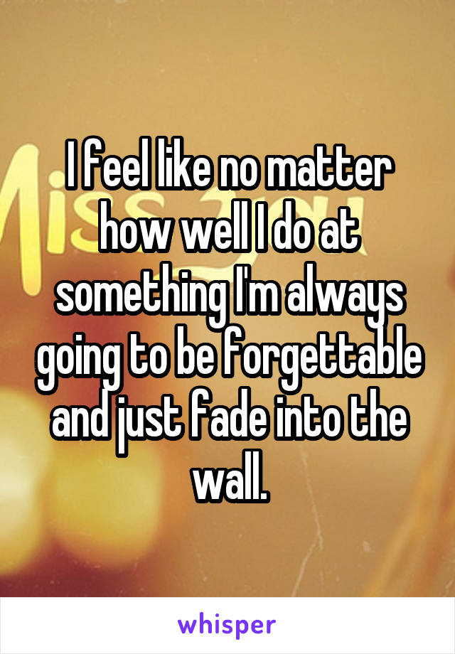 I feel like no matter how well I do at something I'm always going to be forgettable and just fade into the wall.