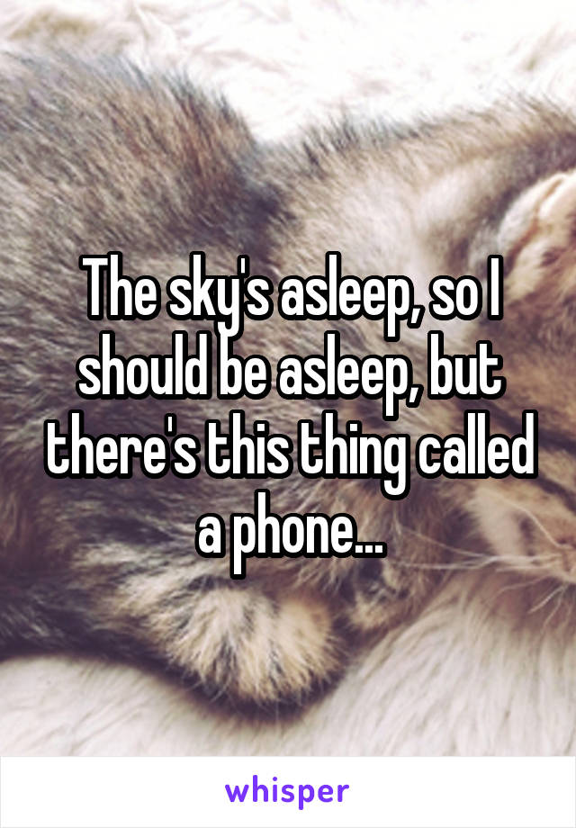 The sky's asleep, so I should be asleep, but there's this thing called a phone...
