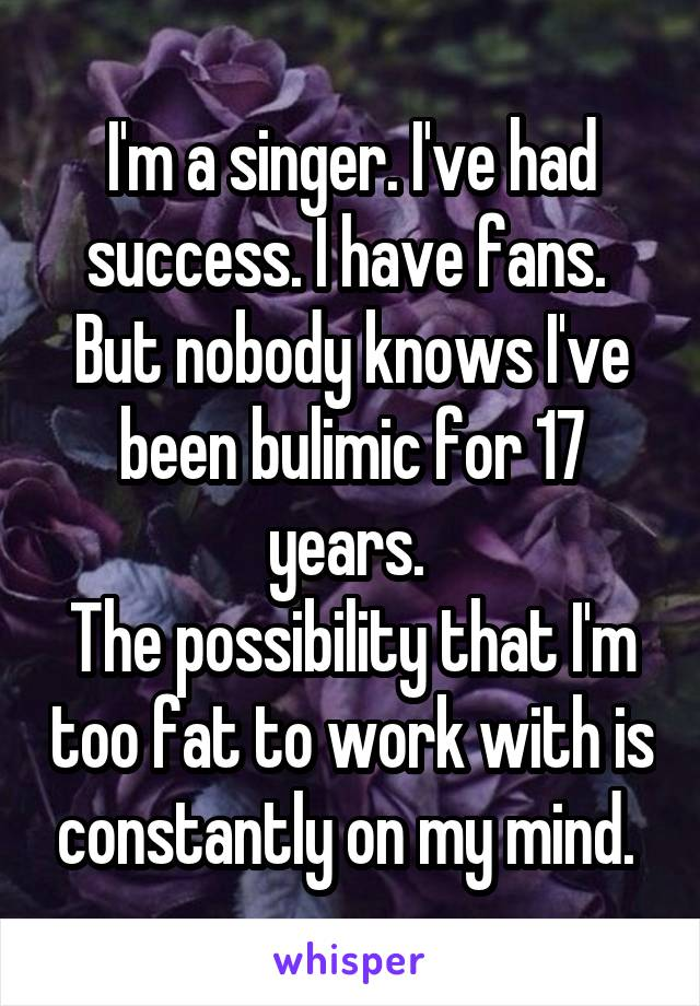 I'm a singer. I've had success. I have fans.  But nobody knows I've been bulimic for 17 years.  The possibility that I'm too fat to work with is constantly on my mind.