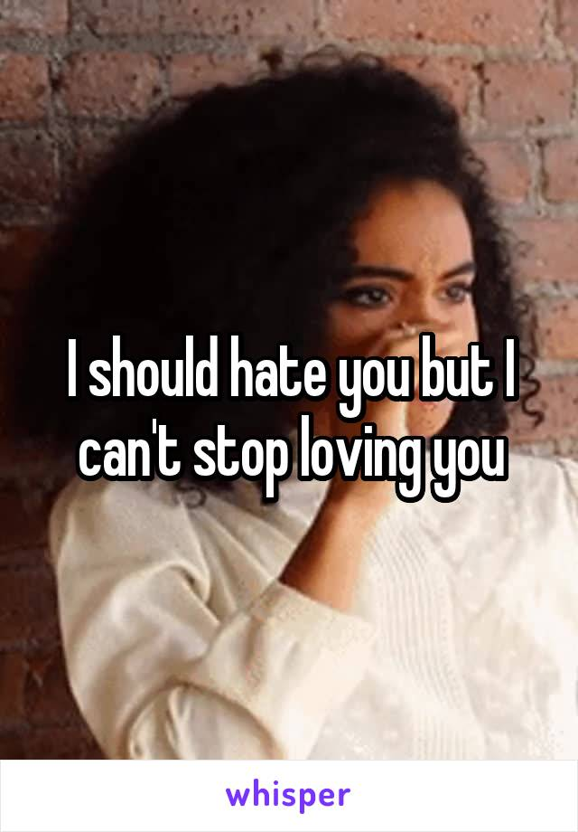 I should hate you but I can't stop loving you