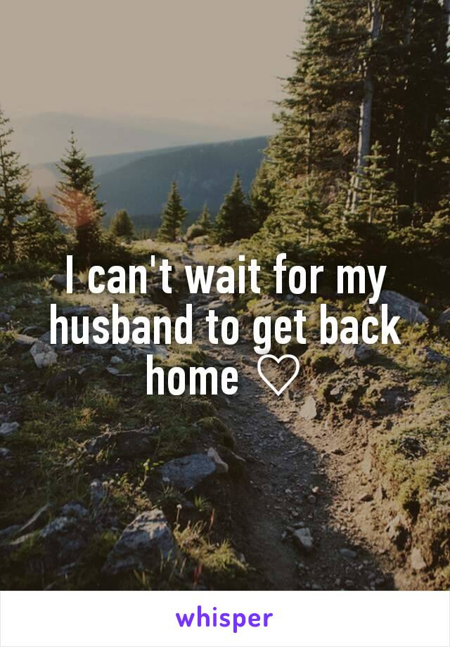 I can't wait for my husband to get back home ♡
