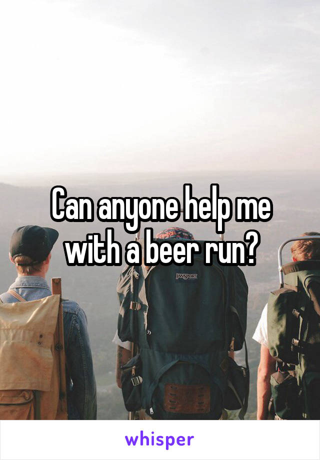 Can anyone help me with a beer run?