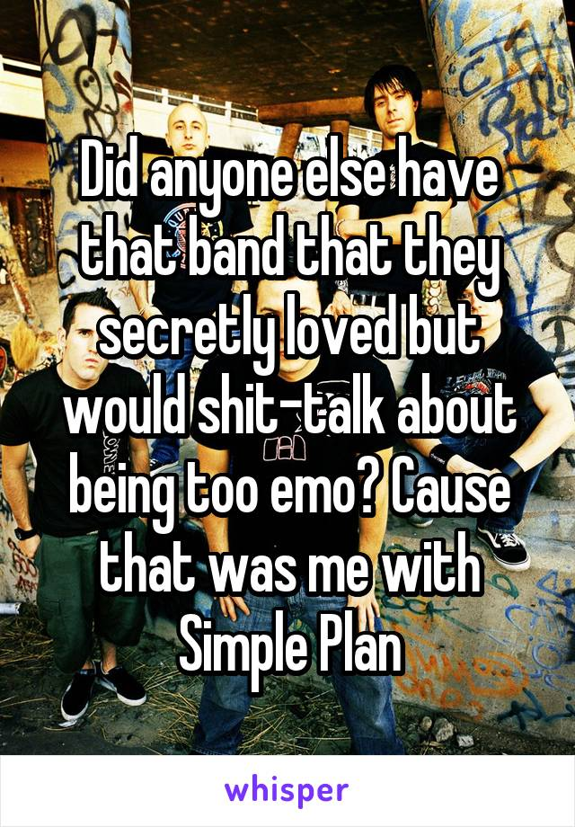 Did anyone else have that band that they secretly loved but would shit-talk about being too emo? Cause that was me with Simple Plan