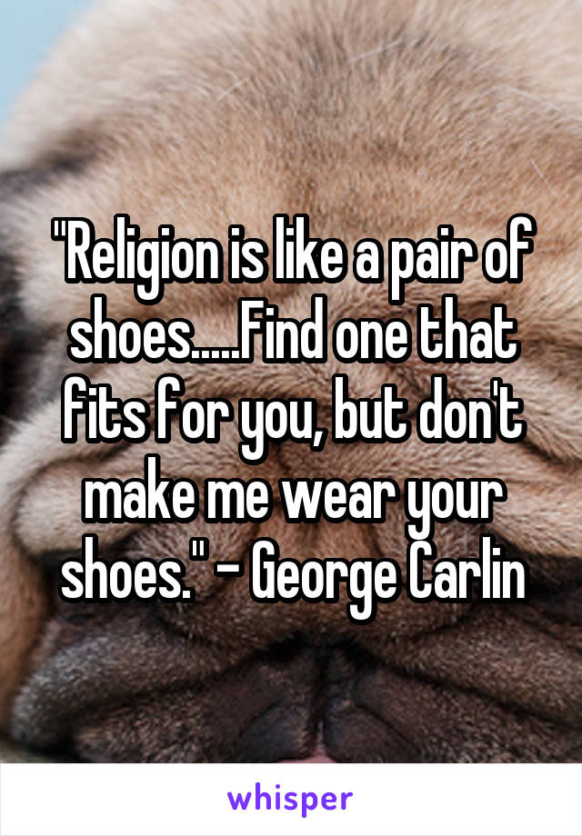 """Religion is like a pair of shoes.....Find one that fits for you, but don't make me wear your shoes."" - George Carlin"