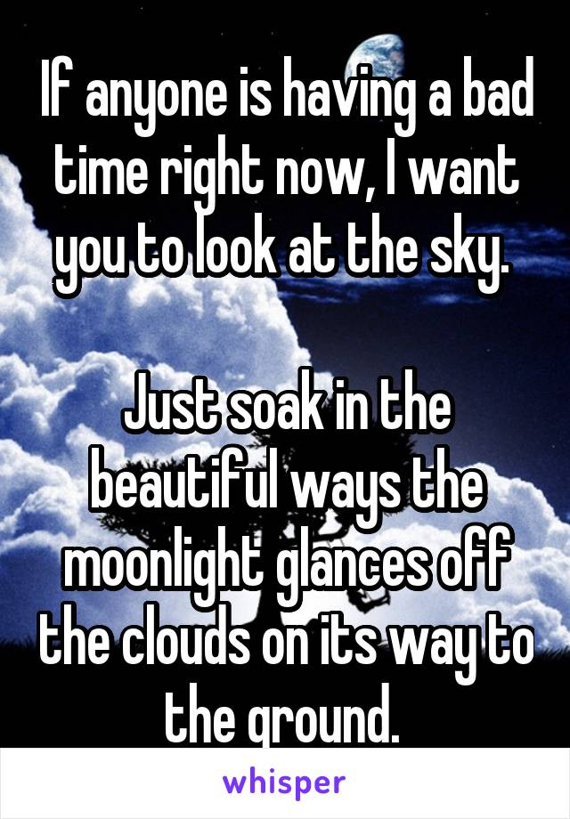 If anyone is having a bad time right now, I want you to look at the sky.   Just soak in the beautiful ways the moonlight glances off the clouds on its way to the ground.