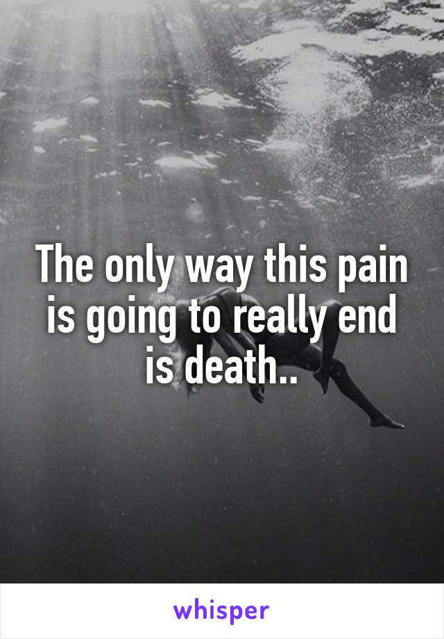 The only way this pain is going to really end is death..