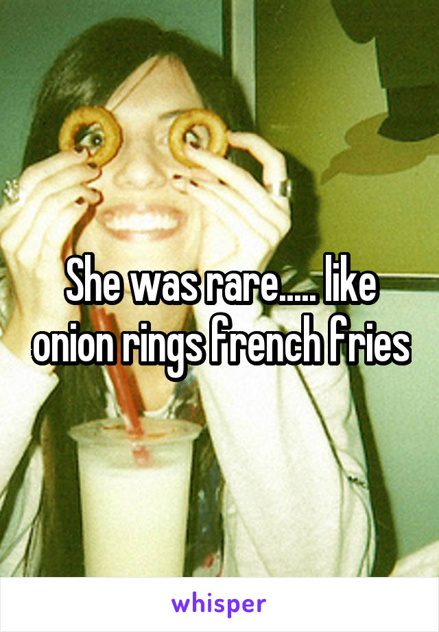She was rare..... like onion rings french fries
