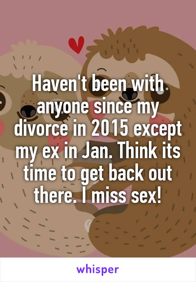 Haven't been with anyone since my divorce in 2015 except my ex in Jan. Think its time to get back out there. I miss sex!