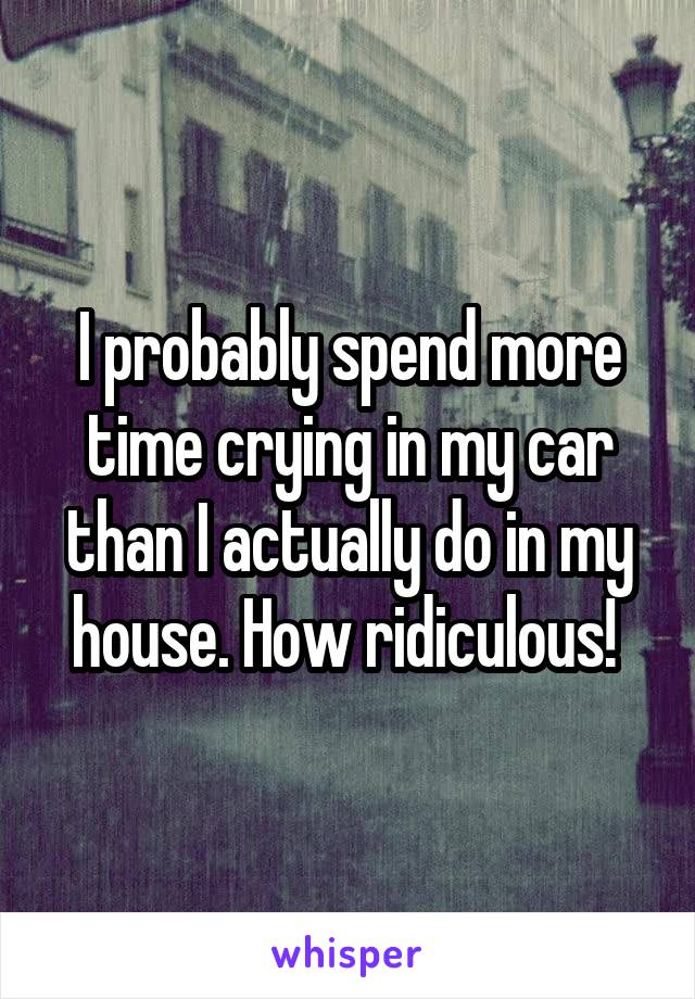 I probably spend more time crying in my car than I actually do in my house. How ridiculous!