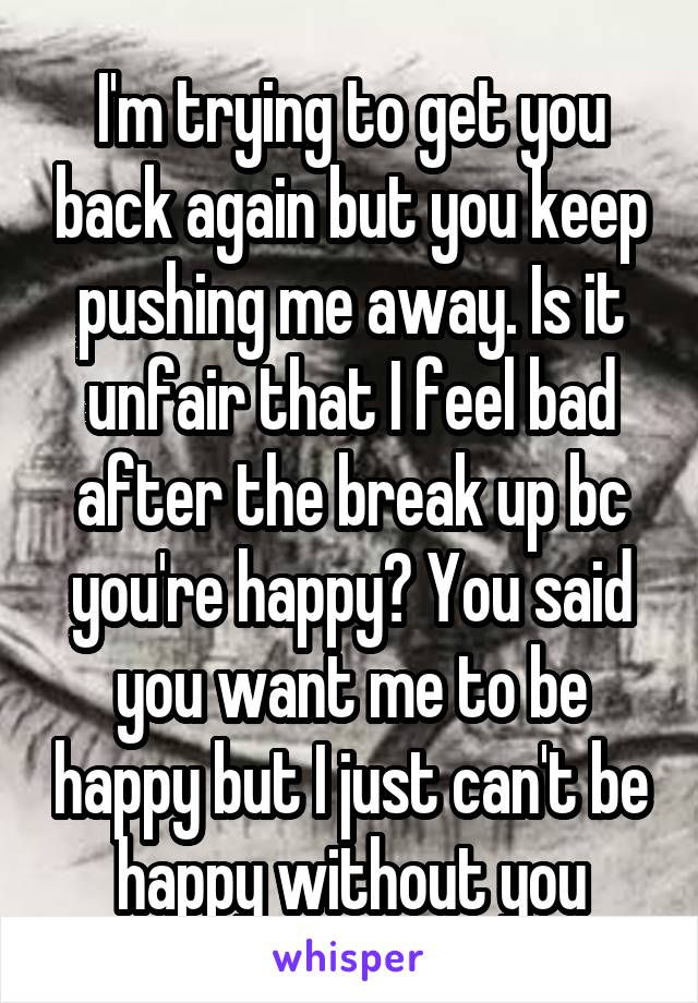 I'm trying to get you back again but you keep pushing me away. Is it unfair that I feel bad after the break up bc you're happy? You said you want me to be happy but I just can't be happy without you