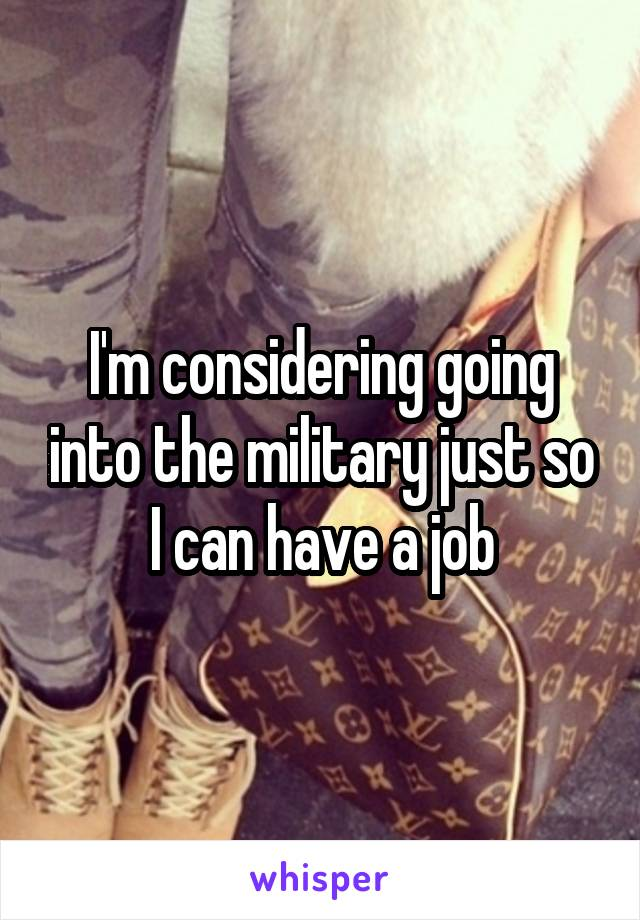 I'm considering going into the military just so I can have a job