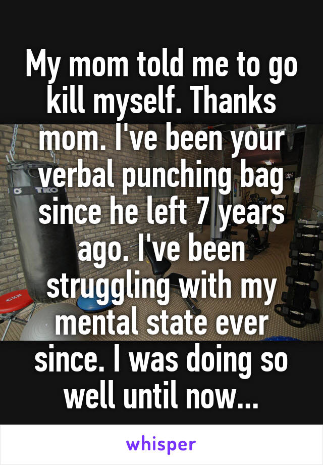 My mom told me to go kill myself. Thanks mom. I've been your verbal punching bag since he left 7 years ago. I've been struggling with my mental state ever since. I was doing so well until now...