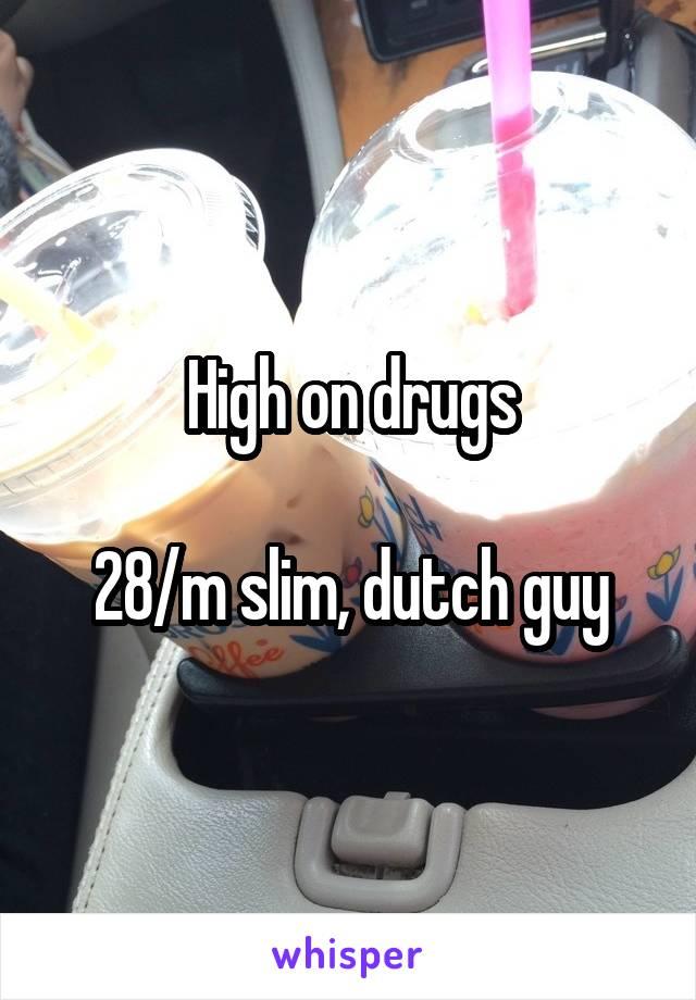 High on drugs  28/m slim, dutch guy