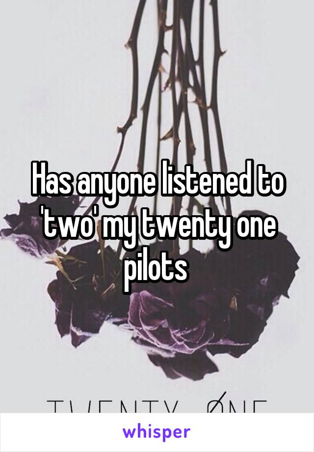 Has anyone listened to 'two' my twenty one pilots