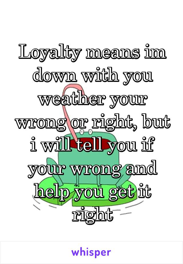 Loyalty means im down with you weather your wrong or right, but i will tell you if your wrong and help you get it right