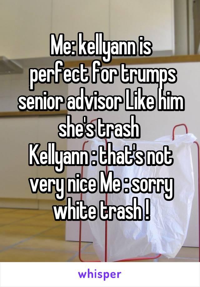 Me: kellyann is  perfect for trumps senior advisor Like him she's trash  Kellyann : that's not very nice Me : sorry white trash !