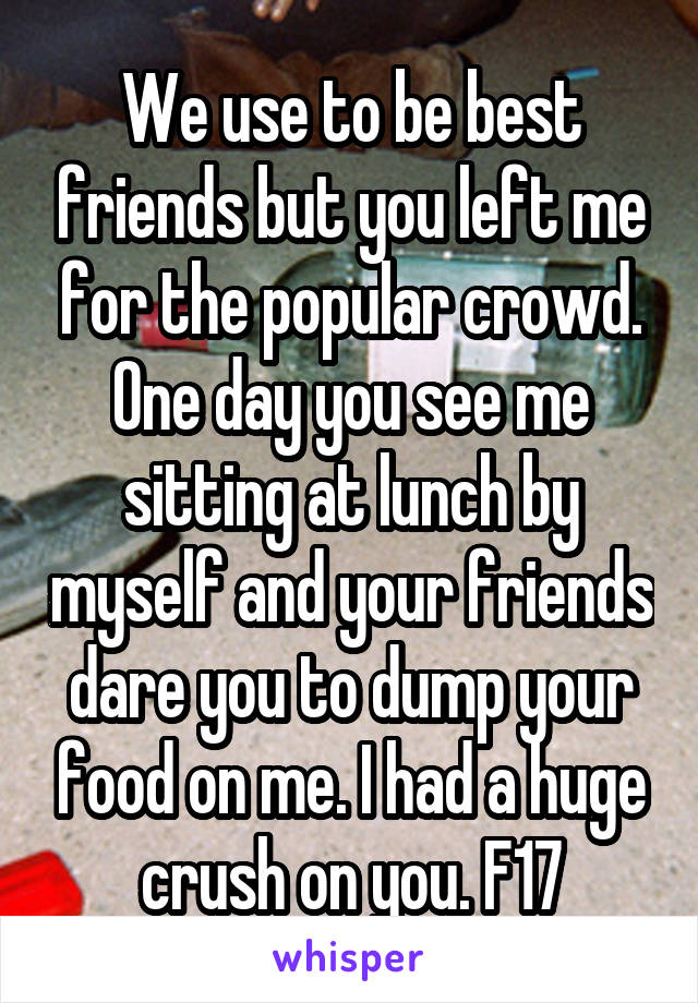 We use to be best friends but you left me for the popular crowd. One day you see me sitting at lunch by myself and your friends dare you to dump your food on me. I had a huge crush on you. F17
