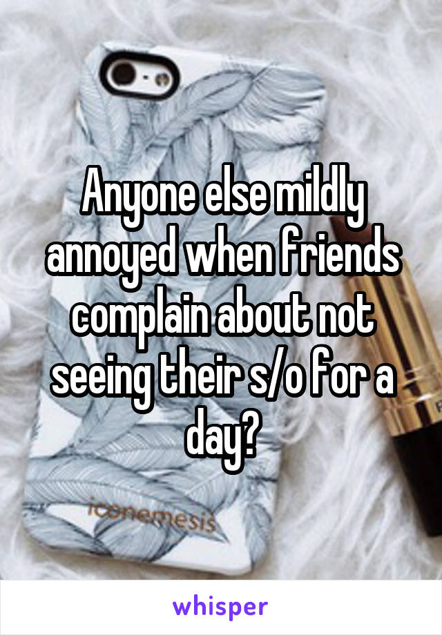 Anyone else mildly annoyed when friends complain about not seeing their s/o for a day?