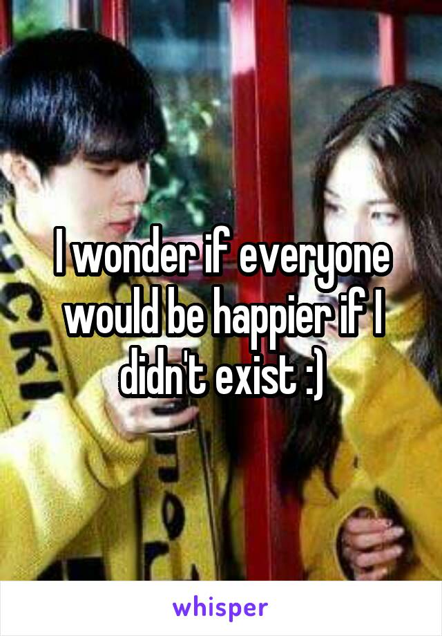 I wonder if everyone would be happier if I didn't exist :)