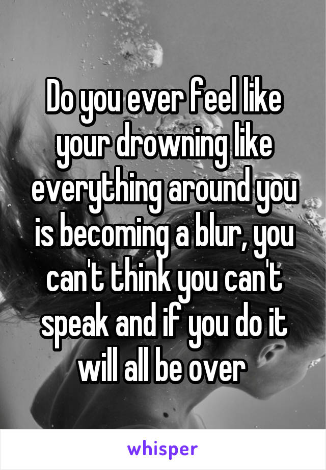 Do you ever feel like your drowning like everything around you is becoming a blur, you can't think you can't speak and if you do it will all be over