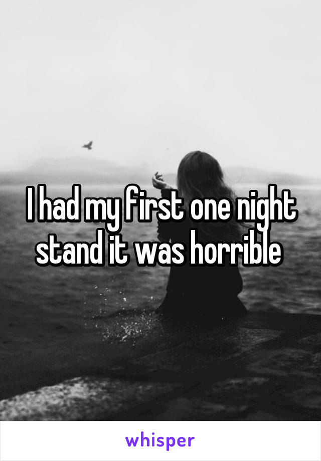 I had my first one night stand it was horrible