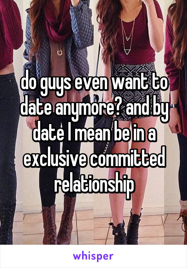 do guys even want to date anymore? and by date I mean be in a exclusive committed relationship