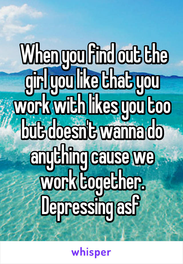 When you find out the girl you like that you work with likes you too but doesn't wanna do anything cause we work together. Depressing asf