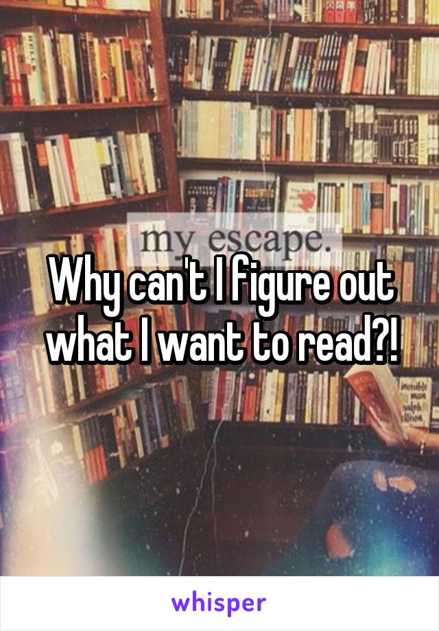 Why can't I figure out what I want to read?!