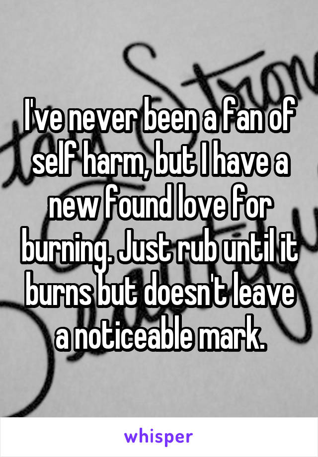 I've never been a fan of self harm, but I have a new found love for burning. Just rub until it burns but doesn't leave a noticeable mark.