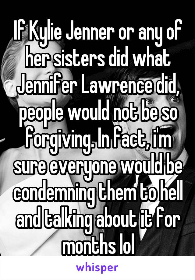 If Kylie Jenner or any of her sisters did what Jennifer Lawrence did, people would not be so forgiving. In fact, i'm sure everyone would be condemning them to hell and talking about it for months lol