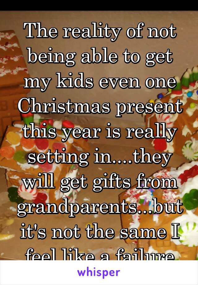 The reality of not being able to get my kids even one Christmas present this year is really setting in....they will get gifts from grandparents...but it's not the same I feel like a failure